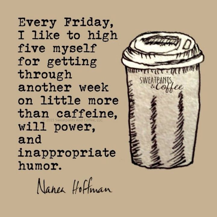 "47 Friday Quotes - ""Every Friday, I like to high five myself for getting through another week on little more than caffeine, willpower, and inappropriate humor."" - Nanea Hoffman"