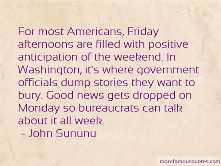 "47 Friday Quotes - ""For most Americans, Friday afternoons are filled with positive anticipation of the weekend. In Washington, it's where government officials dump stories they want to bury. Good news gets dropped on Monday so bureaucrats can talk about it all week."" - John Sununu"