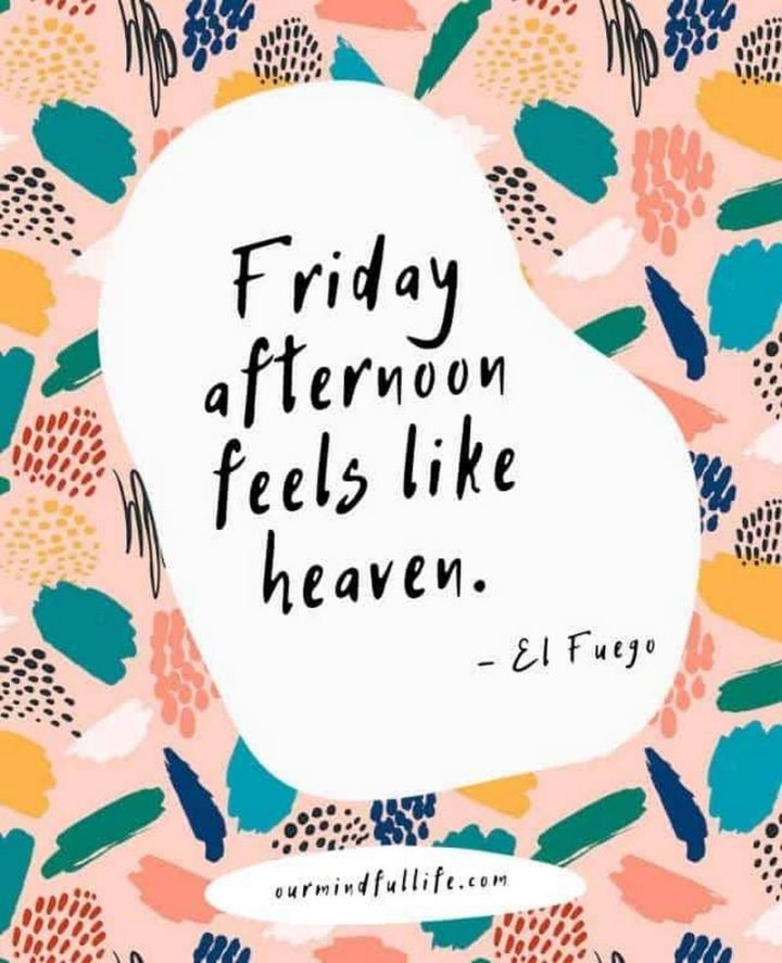 "47 Friday Quotes - ""Friday afternoon feels like heaven."" - El Fuego"