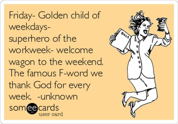 "47 Friday Quotes - ""Friday. Golden child of weekdays. Superhero of the workweek. Welcome wagon to the weekend. The famous F word we thank God for every week."" - Anonymous"