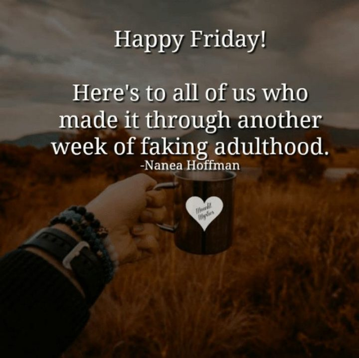 "47 Friday Quotes - ""Happy Friday! Here's to all of us who made it through another week of faking adulthood."" - Nanea Hoffman"