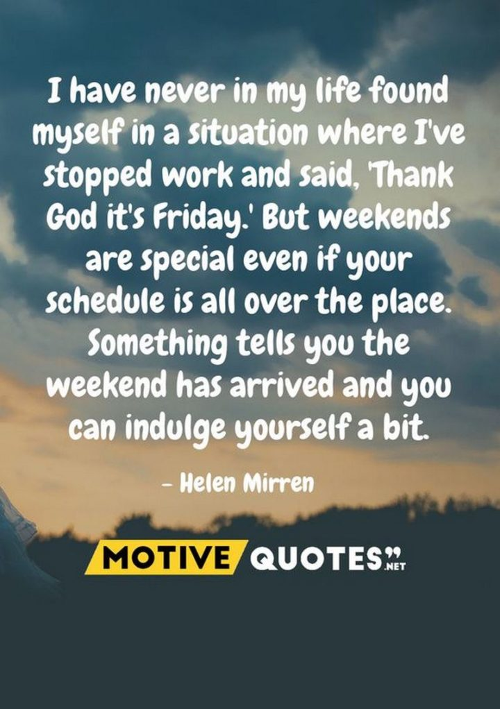 "47 Friday Quotes - ""I have never in my life found myself in a situation where I've stopped work and said, 'Thank God it's Friday.' But weekends are special even if your schedule is all over the place. Something tells you the weekend has arrived and you can indulge yourself a bit."" - Helen Mirren"