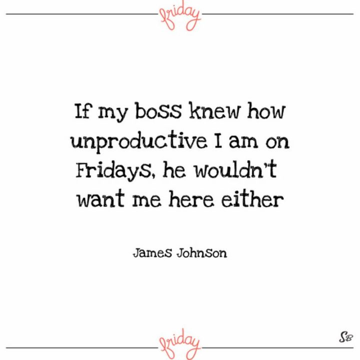"47 Friday Quotes - ""If my boss knew how unproductive I am on Fridays, he wouldn't want me here either."" - James Johnson"