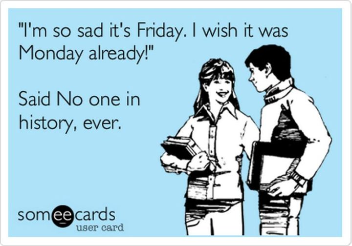 "47 Friday Quotes - ""I'm so sad it's Friday. I wish it was Monday already' said No one in history, ever."" - Anonymous"