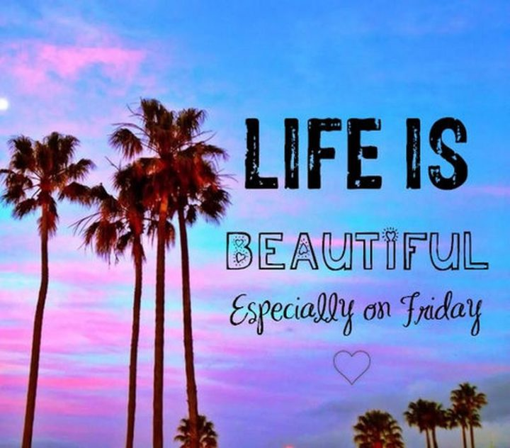 "47 Friday Quotes - ""Life is beautiful especially on Friday!"" - Anonymous"