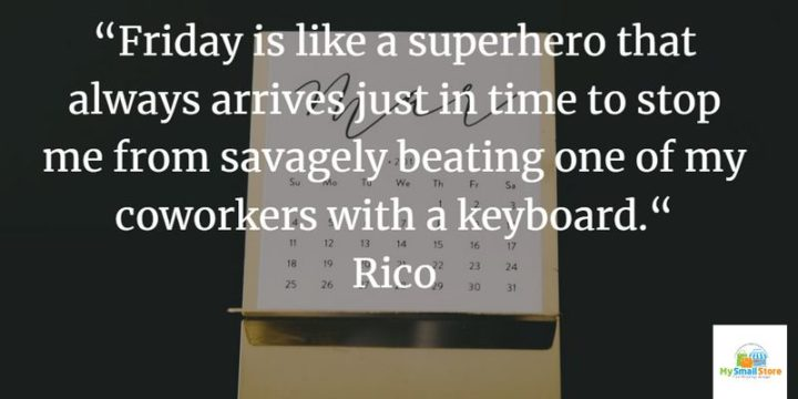 "47 Friday Quotes - ""Friday is like a superhero that always arrives just in time to stop me from savagely beating one of my coworkers with a keyboard."" - Rico"