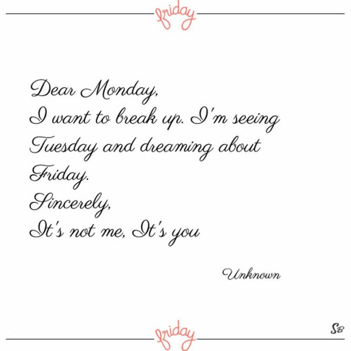 "47 Friday Quotes - ""Dear Monday, I want to break up. I'm seeing Tuesday and dreaming about Friday. Sincerely, It's not me, It's you."" - Anonymous"