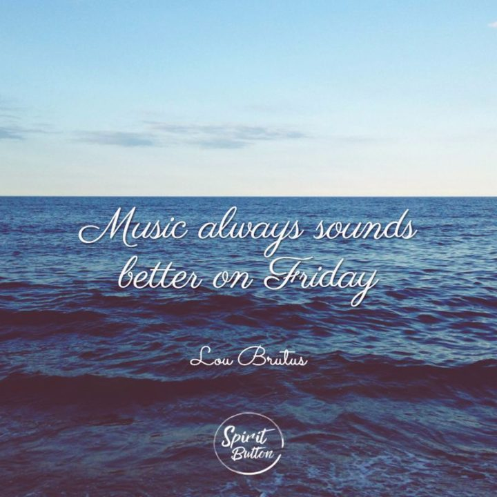 "47 Friday Quotes - ""Music always sounds better on Friday."" - Lou Brutus"