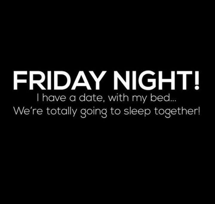 "47 Friday Quotes - ""FRIDAY NIGHT! I have a date, with my bed...We're totally going to sleep together!"" - Anonymous"