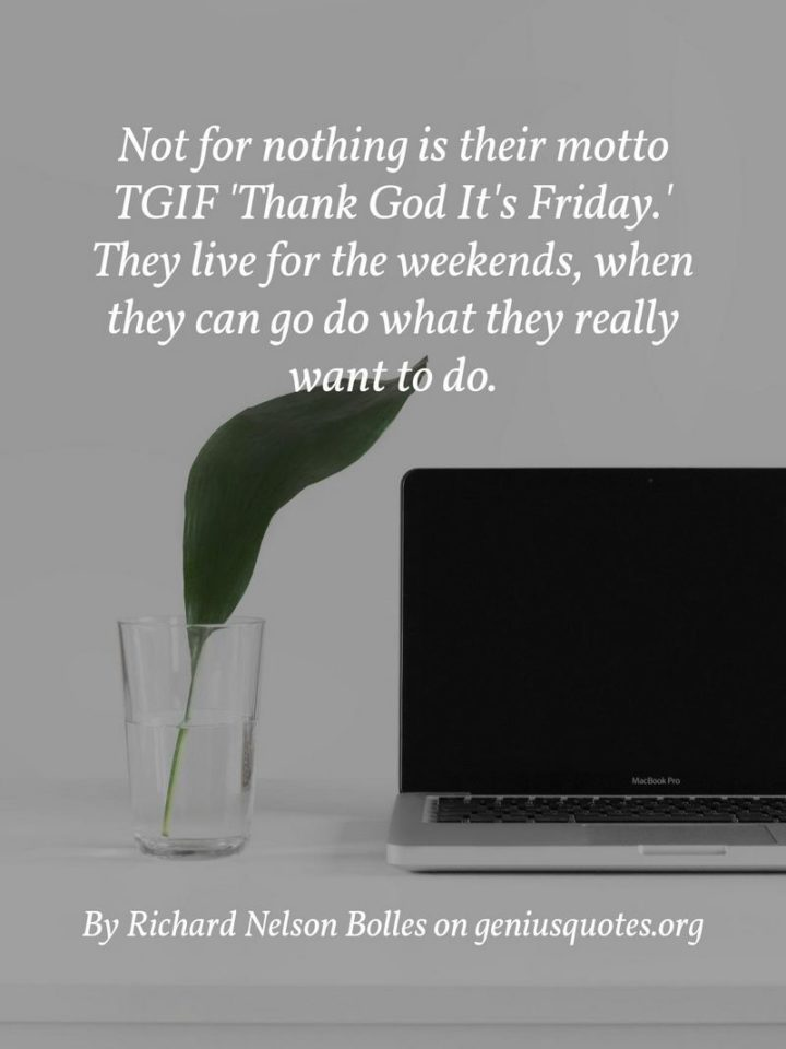 "47 Friday Quotes - ""Not for nothing is their motto TGIF – 'Thank God It's Friday.' They live for the weekends when they can go do what they really want to do."" - Richard Nelson Bolles"
