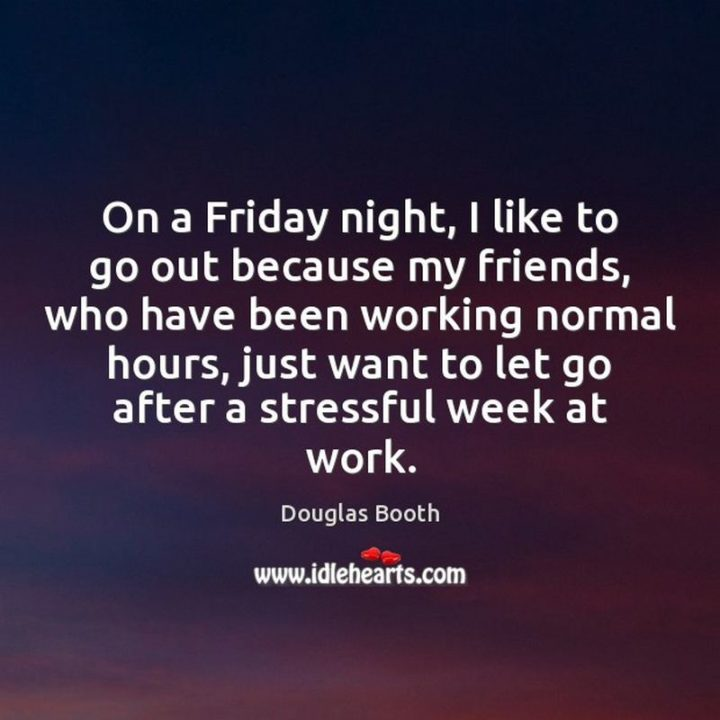 "47 Friday Quotes - ""On a Friday night, I like to go out because my friends, who have been working normal hours, just want to let go after a stressful week at work."" - Douglas Booth"