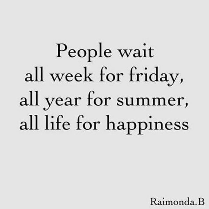 "47 Friday Quotes - ""People wait all week for Friday, all year for summer, all life for happiness."" - Raimonda.B"