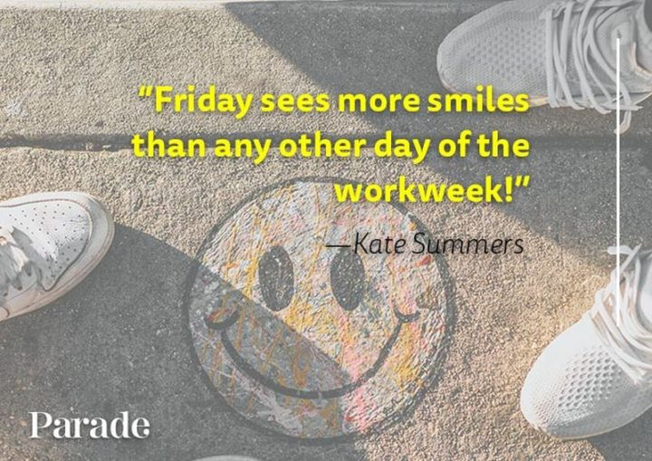 "47 Friday Quotes - ""Friday sees more smiles than any other day of the workweek!"" - Kate Summers"