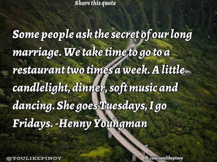 "47 Friday Quotes - ""Some people ask the secret of our long marriage. We take time to go to a restaurant two times a week. A little candlelight, dinner, soft music, and dancing. She goes Tuesdays, I go Fridays."" - Henny Youngman"