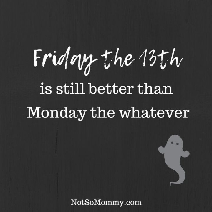 "47 Friday Quotes - ""Friday the 13th is still better than Monday the whatever."" - Anonymous"
