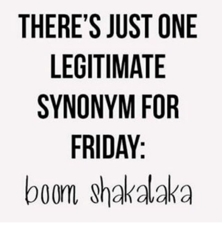 "47 Friday Quotes - ""There's just one legitimate synonym for Friday: Boom Shakalaka."" - Anonymous"