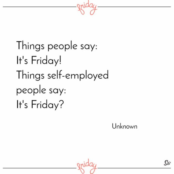 "47 Friday Quotes - ""Things people say: It's Friday! Things self-employed people say: It's Friday?"" - Anonymous"