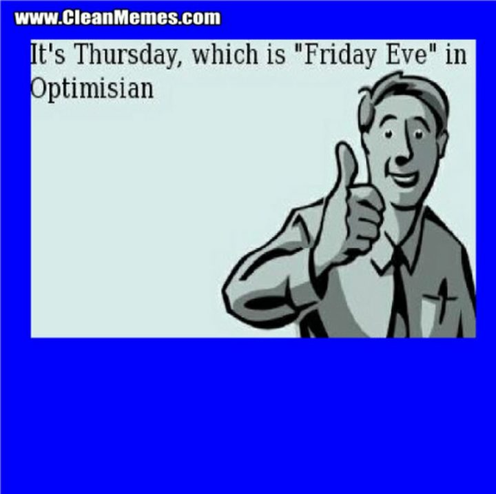 "47 Friday Quotes - ""It's Thursday, which is 'Friday Eve' in Optimisian."" - Anonymous"