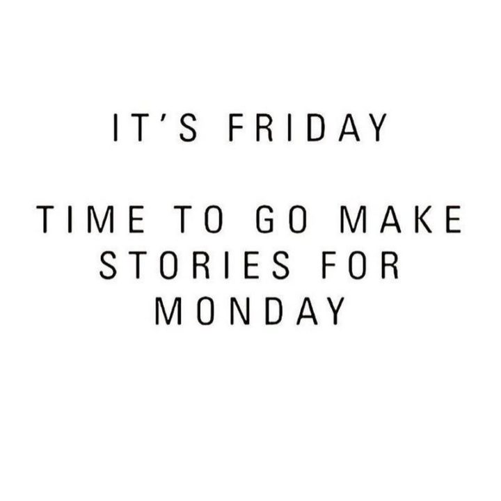 "47 Friday Quotes - ""It's Friday! Time to go make stories for Monday."" - Anonymous"