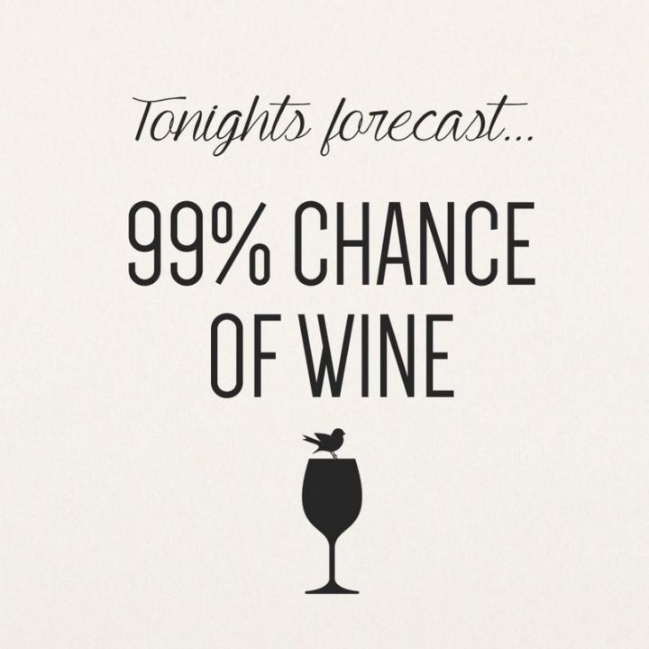 "47 Friday Quotes - ""Tonight's forecast, 99% chance of wine."" - Anonymous"
