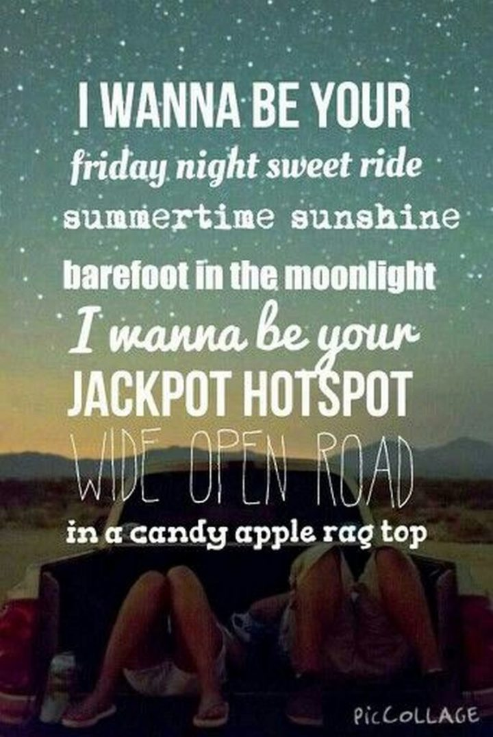 "47 Friday Quotes - ""I wanna be your Friday night sweet ride. Summertime sunshine barefoot in the moonlight. I wanna be your jackpot hotspot wide open road in a candy apple ragtop."" - Lady Antebellum"
