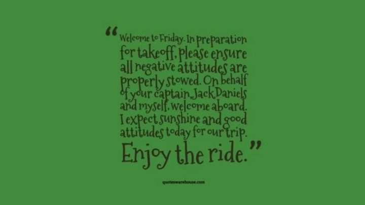 "47 Friday Quotes - ""Welcome to Friday. In preparation for takeoff, please ensure all negative attitudes are properly stowed. On behalf of your captain, Jack Daniels and myself, welcome aboard. I expect sunshine and good attitudes today for our trip. Enjoy the ride."" - Anonymous"