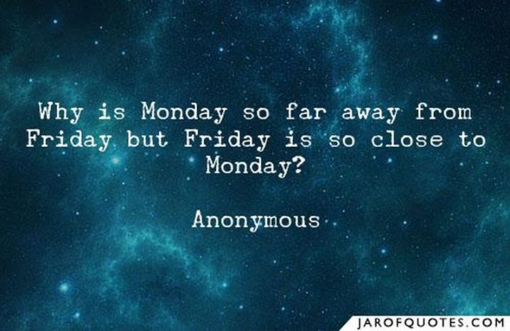 "47 Friday Quotes - ""Why is Monday so far away from Friday but Friday is so close to Monday?"" - Anonymous"
