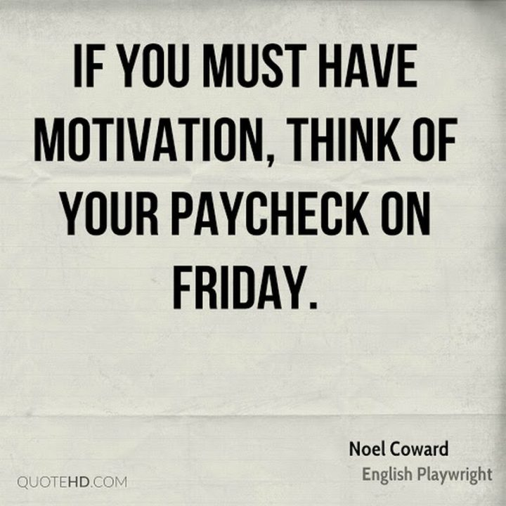 "47 Friday Quotes - ""If you must have motivation, think of your paycheck on Friday."" - Noel Coward"