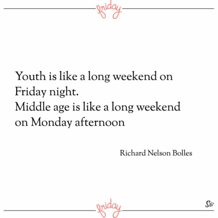 "47 Friday Quotes - ""Youth is like a long weekend on Friday night. Middle age is like a long weekend on Monday afternoon."" - Richard Nelson Bolles"
