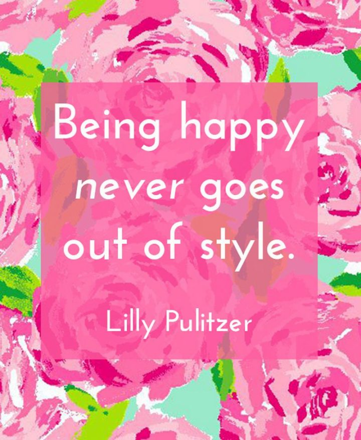 "53 Happy Quotes - ""Being happy never goes out of style."" - Lilly Pulitzer​"