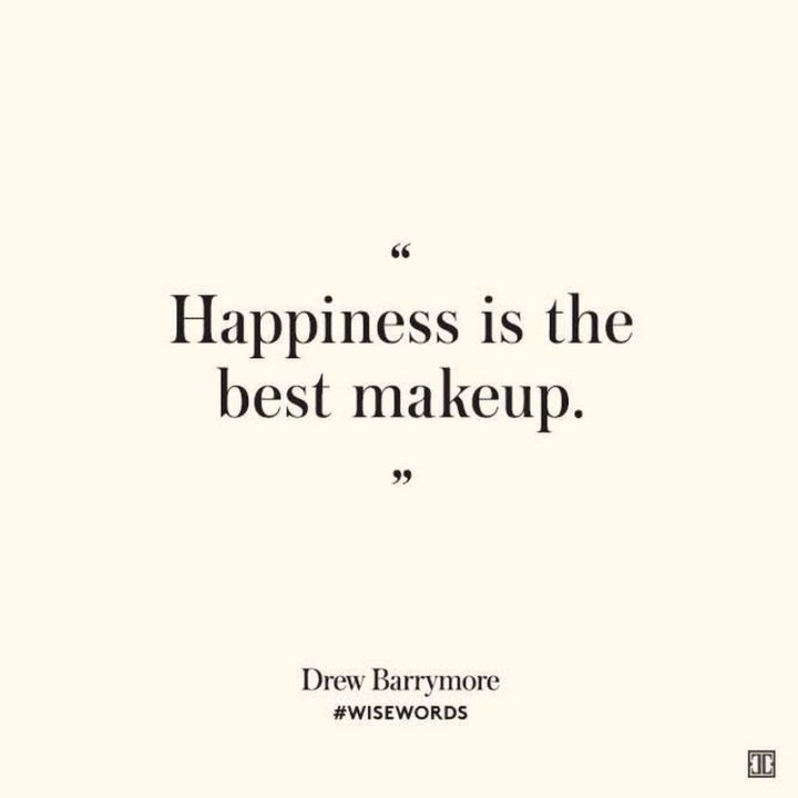 "53 Happy Quotes - ""Happiness is the best makeup."" - Drew Barrymore​"