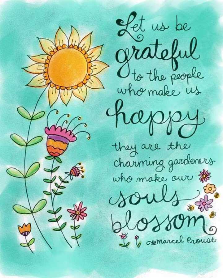 "53 Happy Quotes - ""Let us be grateful to the people who make us happy; they are the charming gardeners who make our souls blossom."" - Marcel Proust"
