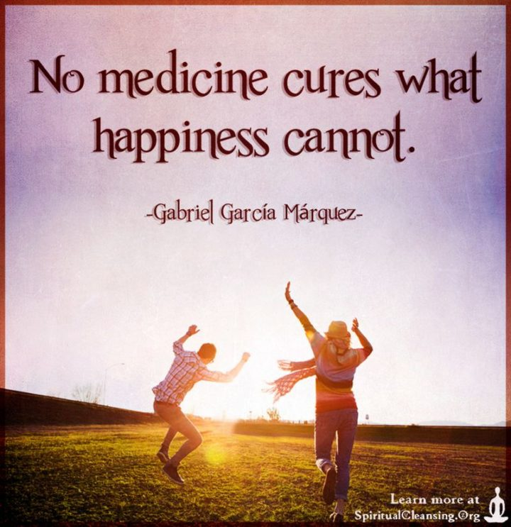 "53 Happy Quotes - ""No medicine cures what happiness cannot."" - Gabriel García Márquez"