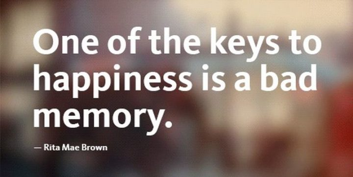 "53 Happy Quotes - ""One of the keys to happiness is a bad memory."" - Rita Mae Brown"