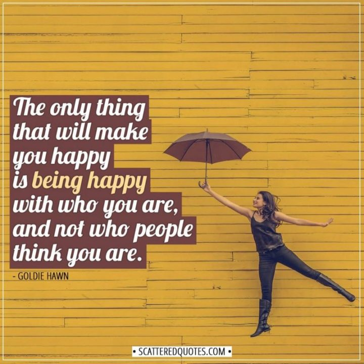 "53 Happy Quotes - ""The only thing that will make you happy is being happy with who you are, and not who people think you are."" - Goldie Hawn"
