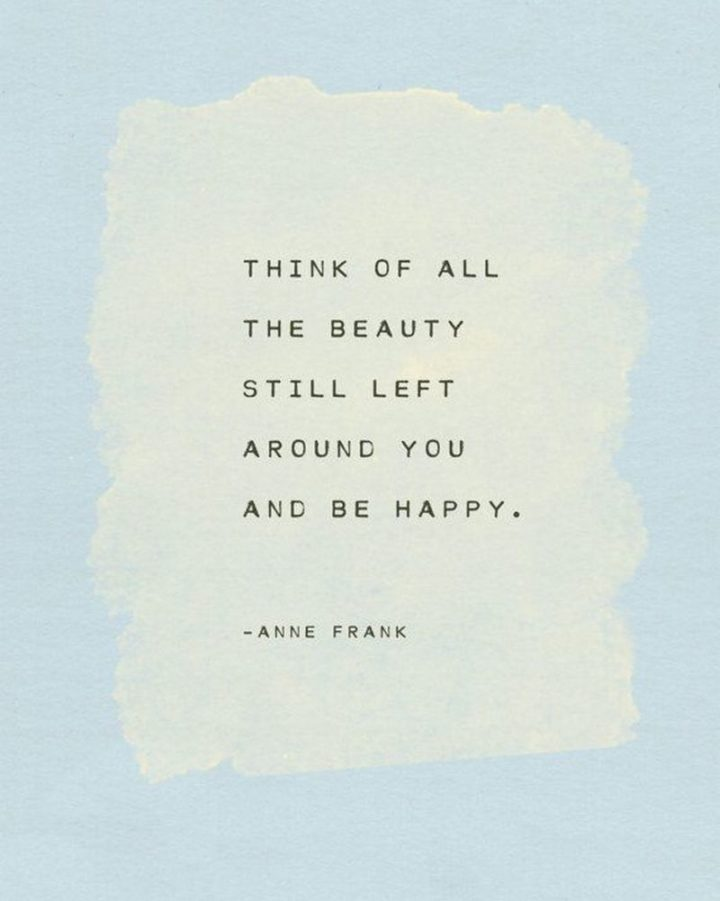 "53 Happy Quotes - ""Think of all the beauty still left around you and be happy."" - Anne Frank"