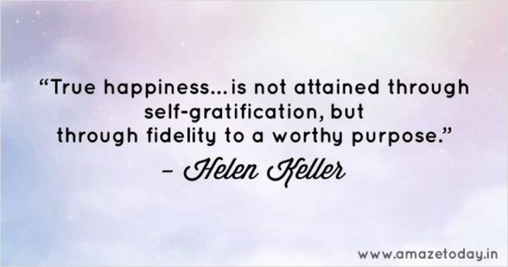 "53 Happy Quotes - ""True happiness is not attained through self-gratification, but through fidelity to a worthy purpose."" - Helen Keller"