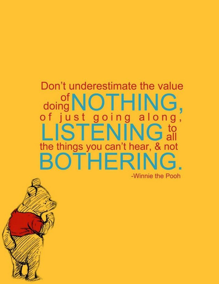 "53 Happy Quotes - ""Don't underestimate the value of doing nothing, of just going along, listening to all the things you can't hear, and not bothering."" - Winnie the Pooh"
