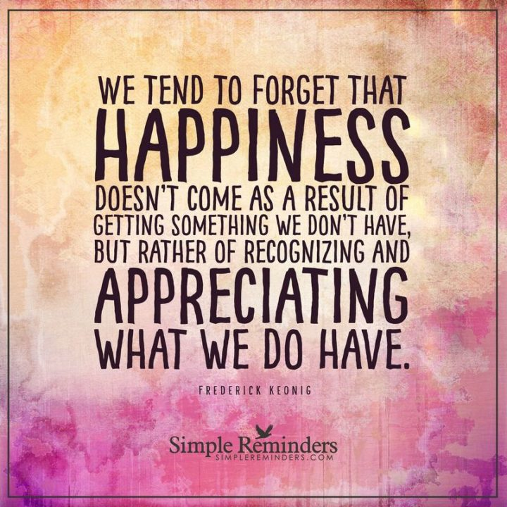 "53 Happy Quotes - ""We tend to forget that happiness doesn't come as a result of getting something we don't have, but rather of recognizing and appreciating what we do have."" - Frederick Keonig"