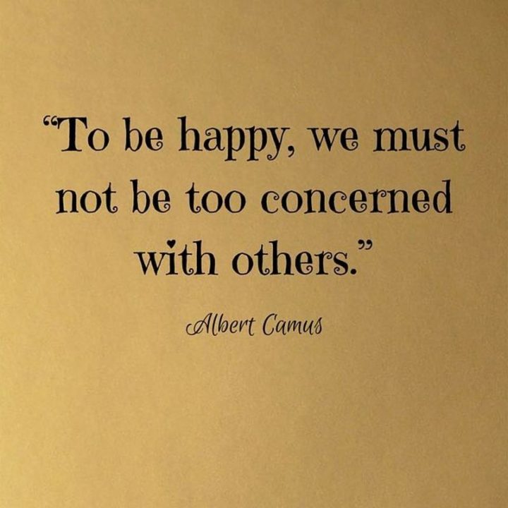 "53 Happy Quotes - ""To be happy, we must not be too concerned with others."" - Albert Camus"
