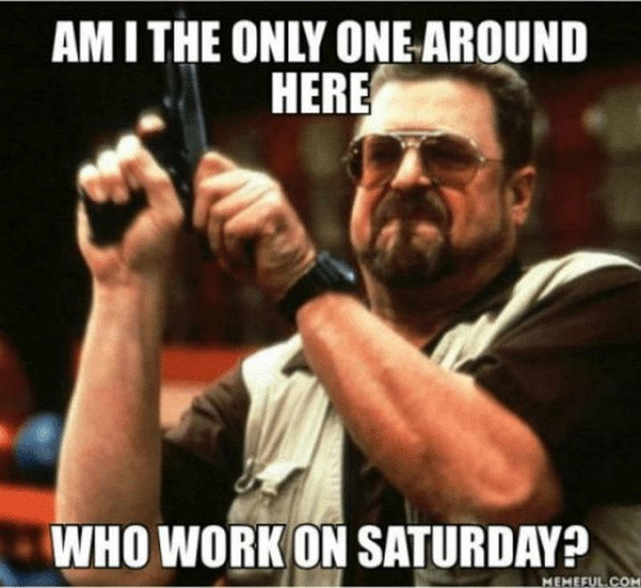 """101 Saturday Memes - """"Am I the only around here who work on Saturday?"""""""