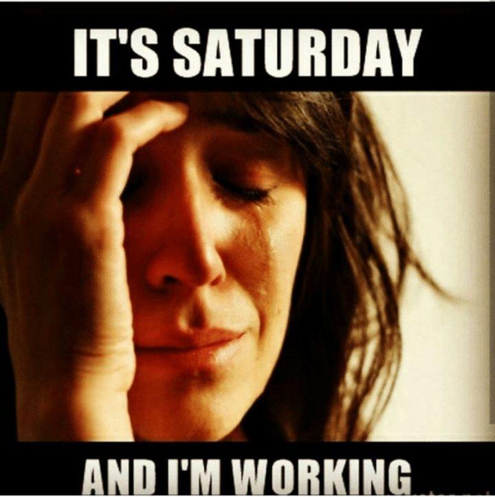 "101 Saturday Memes - ""It's Saturday and I'm working."""
