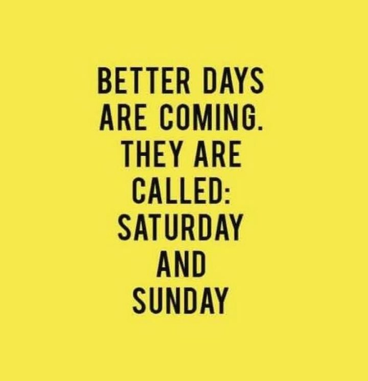 """101 Saturday Memes - """"Better days are coming. They are called: Saturday and Sunday."""""""