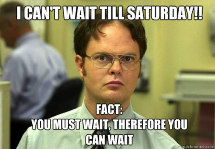 """101 Saturday Memes - """"I can't wait till Saturday!! Fact: You must wait, therefore you can wait."""""""