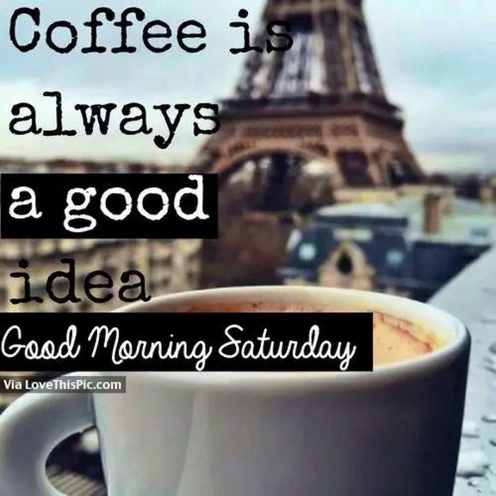 "101 Saturday Memes - ""Coffee is always a good idea. Good morning Saturday."""