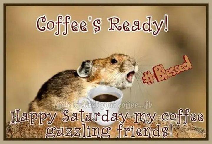"101 Saturday Memes - ""Coffee's ready! Happy Saturday my coffee guzzling friends!"""