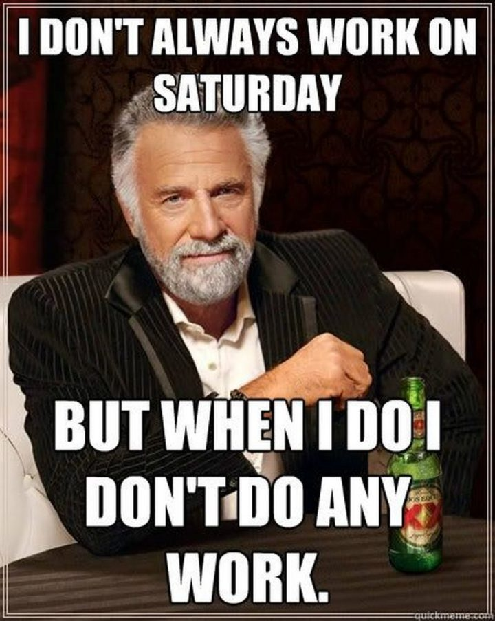 """101 Saturday Memes - """"I don't always work on Saturday but when I do I don't do any work."""""""