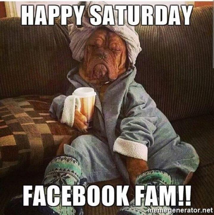 "101 Saturday Memes - ""Happy Saturday Facebook fam!!"""