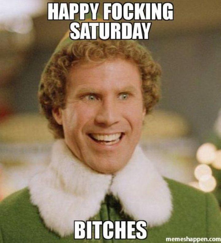 "101 Saturday Memes - ""Happy focking Saturday [censored]."""
