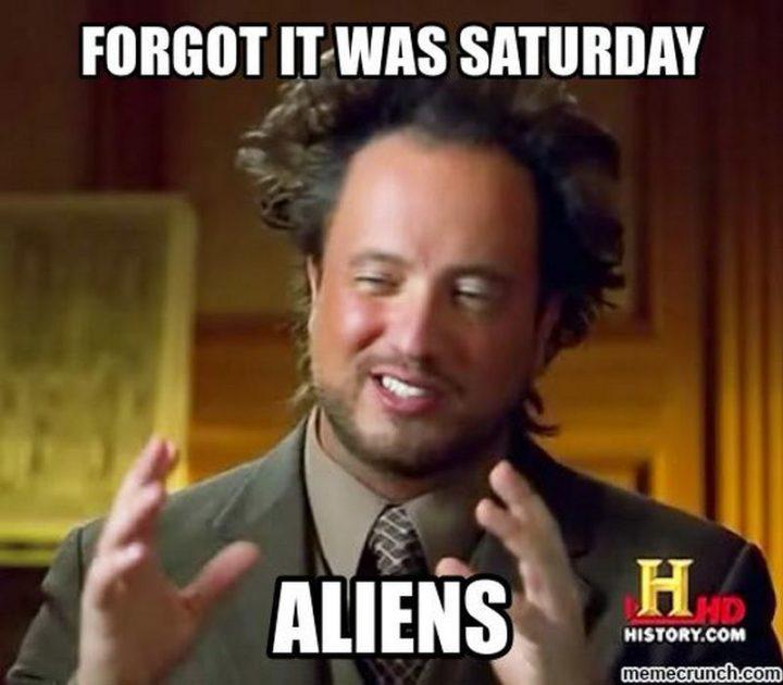 """101 Saturday Memes - """"Forgot it was Saturday aliens."""""""